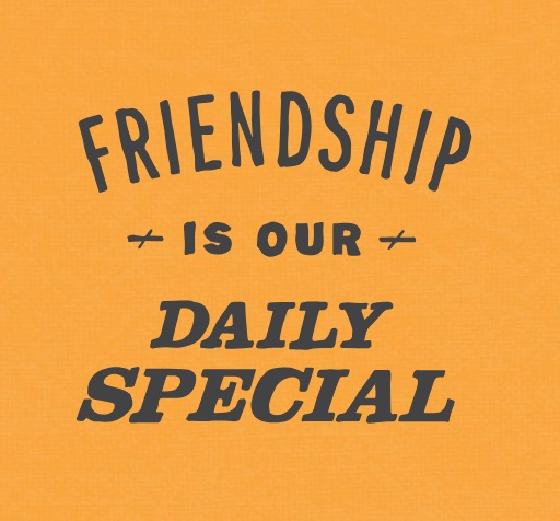 Friendship is our daily special.