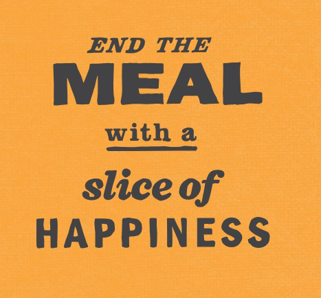 End the meal with a slice of happiness.